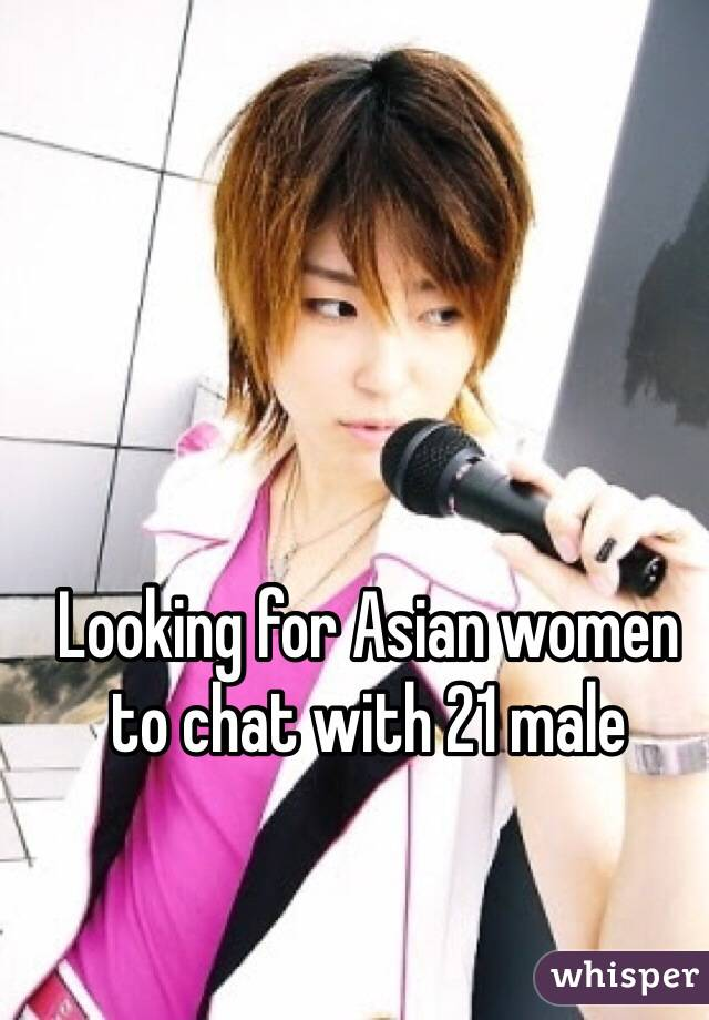 Looking for Asian women to chat with 21 male