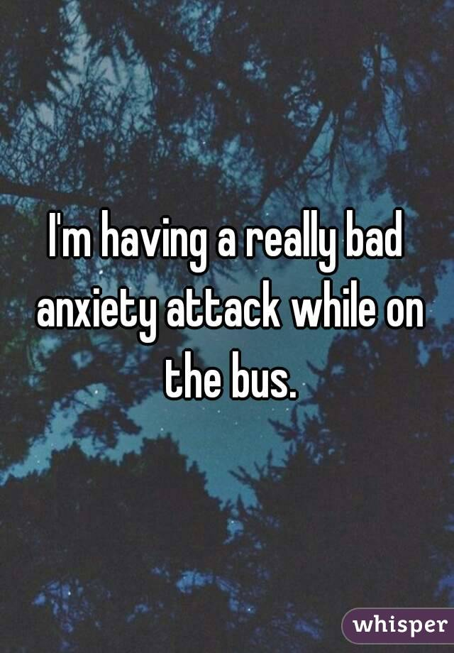 I'm having a really bad anxiety attack while on the bus.