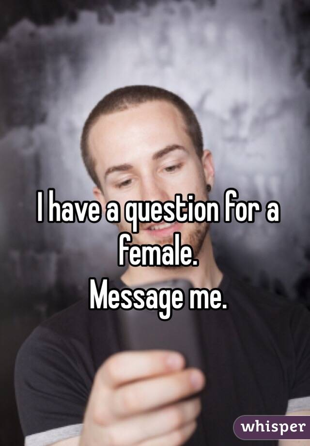 I have a question for a female.  Message me.