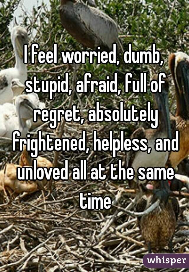 I feel worried, dumb, stupid, afraid, full of regret, absolutely frightened, helpless, and unloved all at the same time