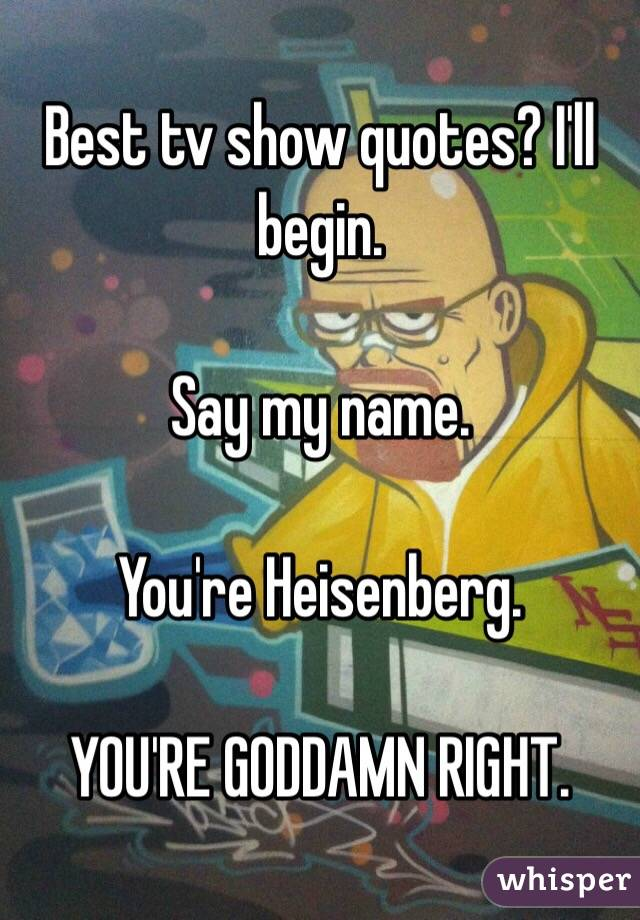 Best tv show quotes? I'll begin.   Say my name.   You're Heisenberg.   YOU'RE GODDAMN RIGHT.