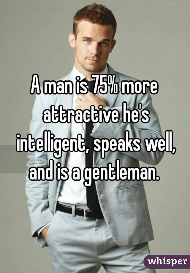 A man is 75% more attractive he's intelligent, speaks well, and is a gentleman.