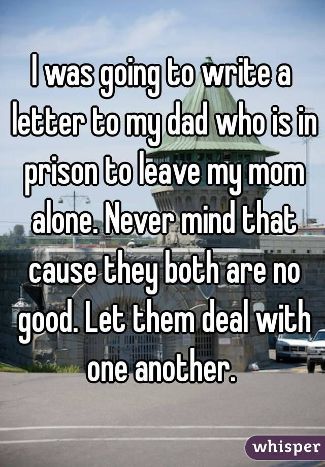 I was going to write a letter to my dad who is in prison to leave my mom alone. Never mind that cause they both are no good. Let them deal with one another.