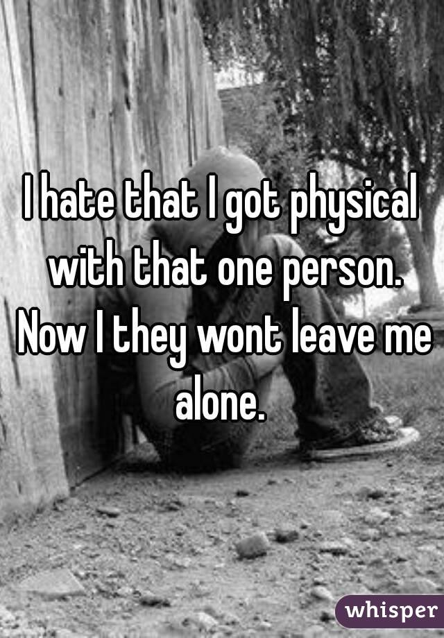 I hate that I got physical with that one person. Now I they wont leave me alone.