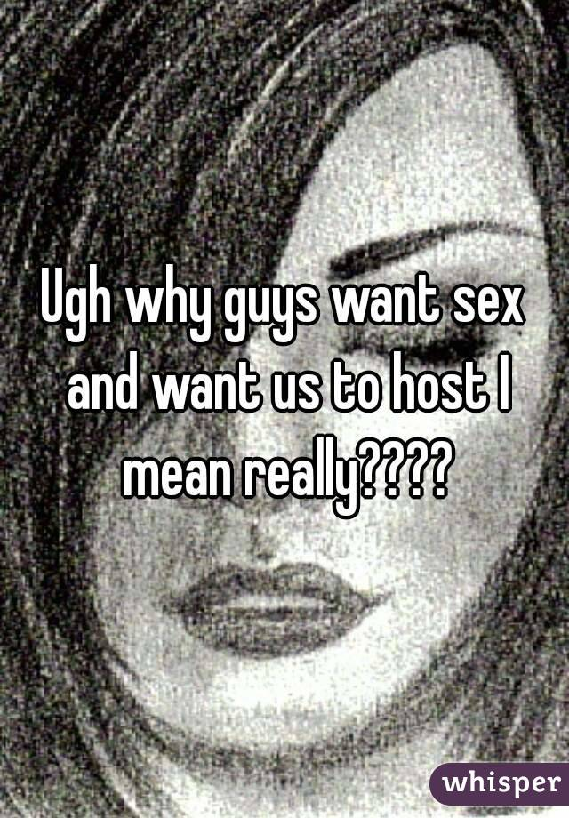 Ugh why guys want sex and want us to host I mean really????
