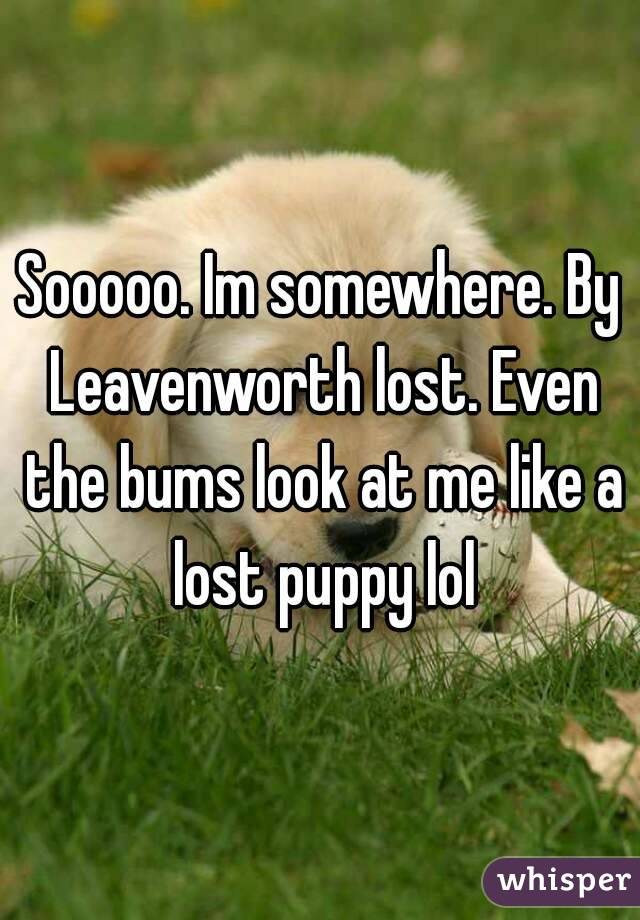 Sooooo. Im somewhere. By Leavenworth lost. Even the bums look at me like a lost puppy lol