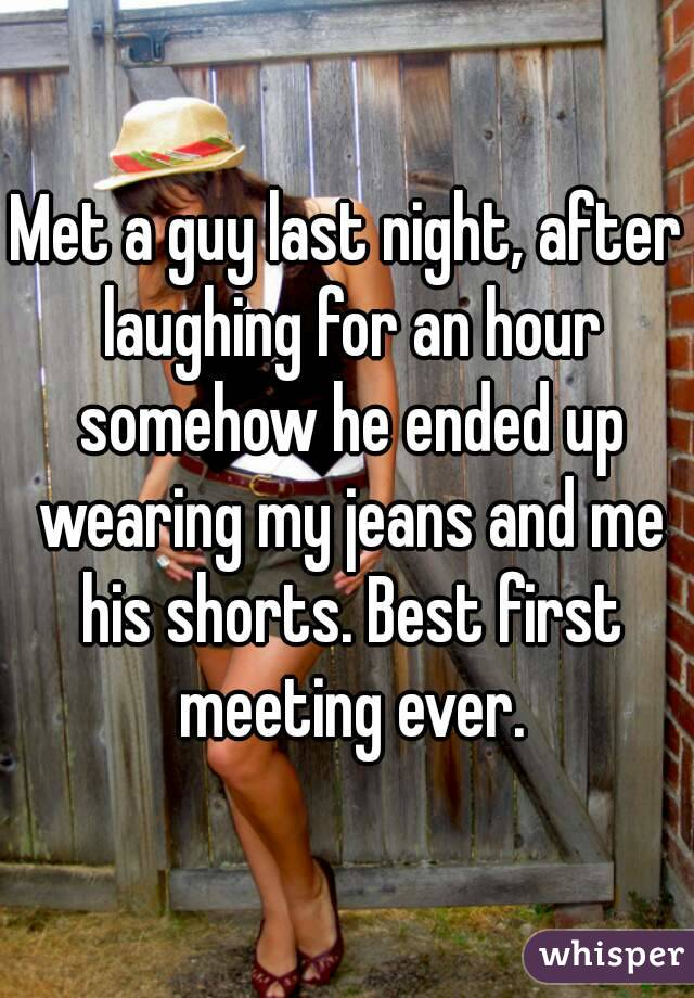 Met a guy last night, after laughing for an hour somehow he ended up wearing my jeans and me his shorts. Best first meeting ever.
