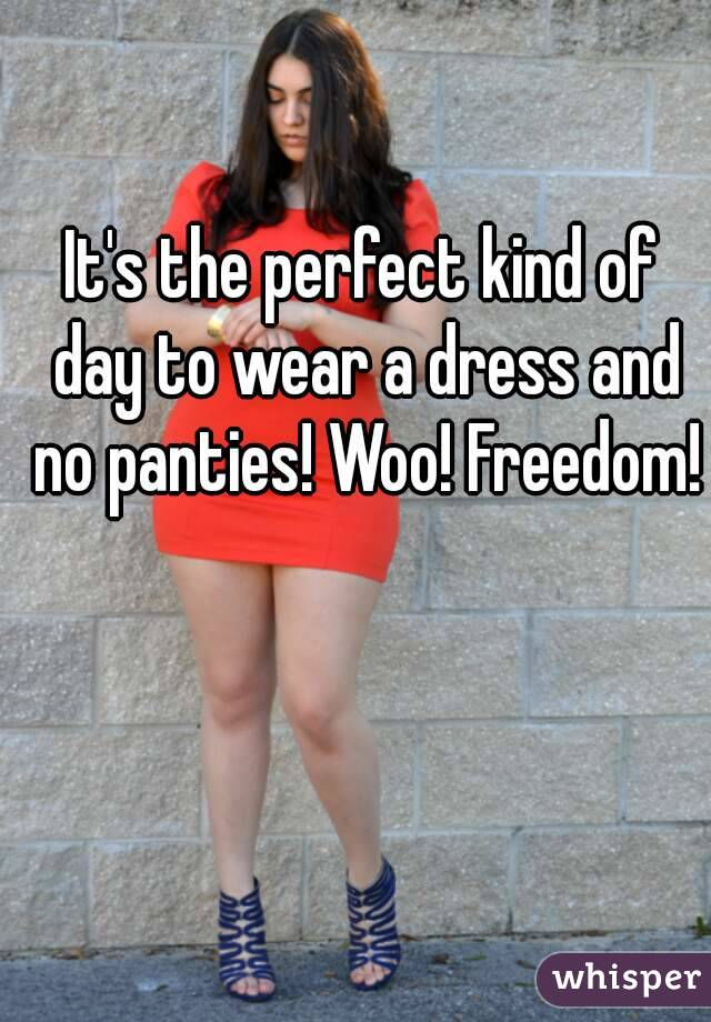 It's the perfect kind of day to wear a dress and no panties! Woo! Freedom!