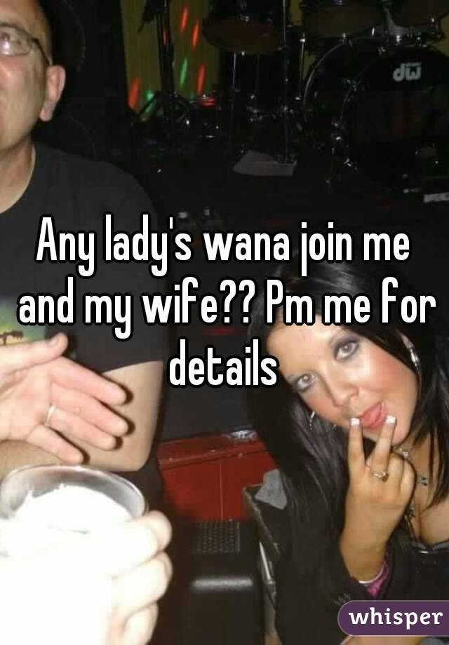 Any lady's wana join me and my wife?? Pm me for details