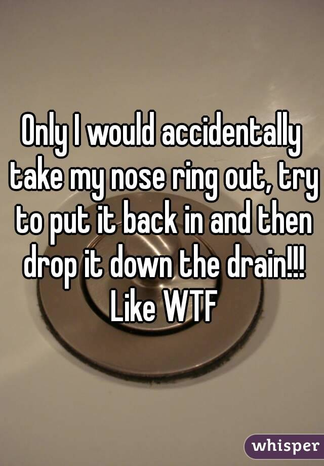 Only I would accidentally take my nose ring out, try to put it back in and then drop it down the drain!!! Like WTF