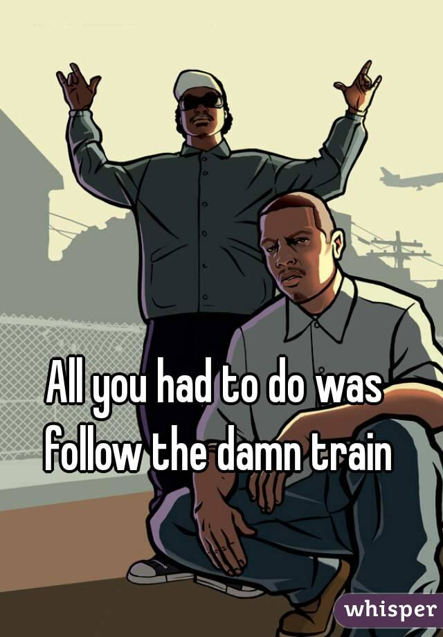 All you had to do was follow the damn train