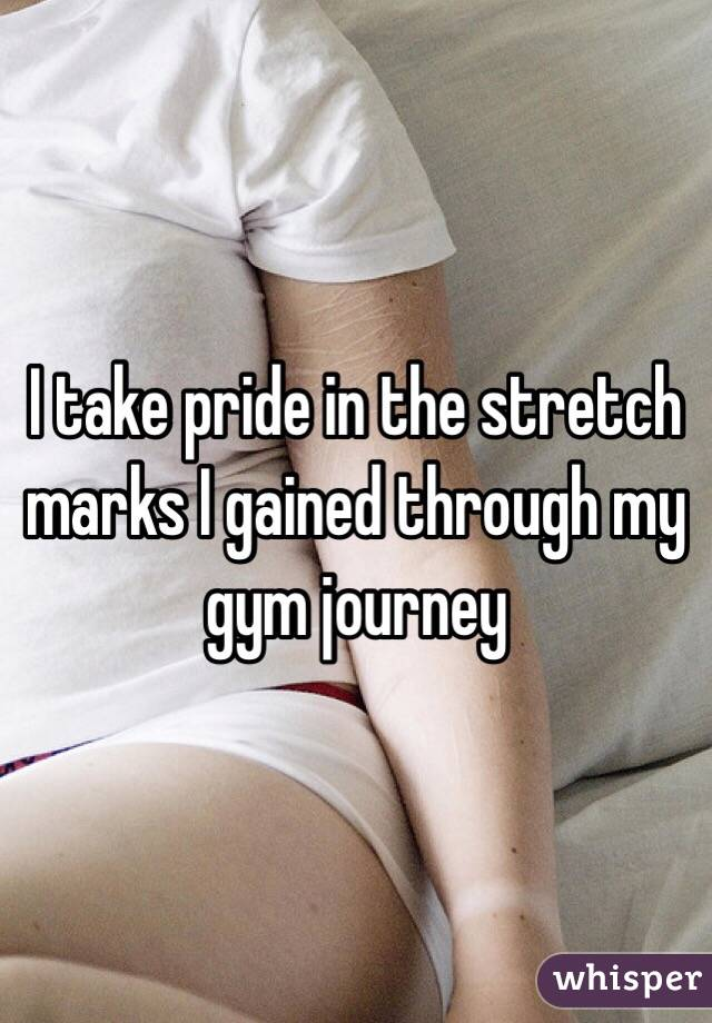 I take pride in the stretch marks I gained through my gym journey