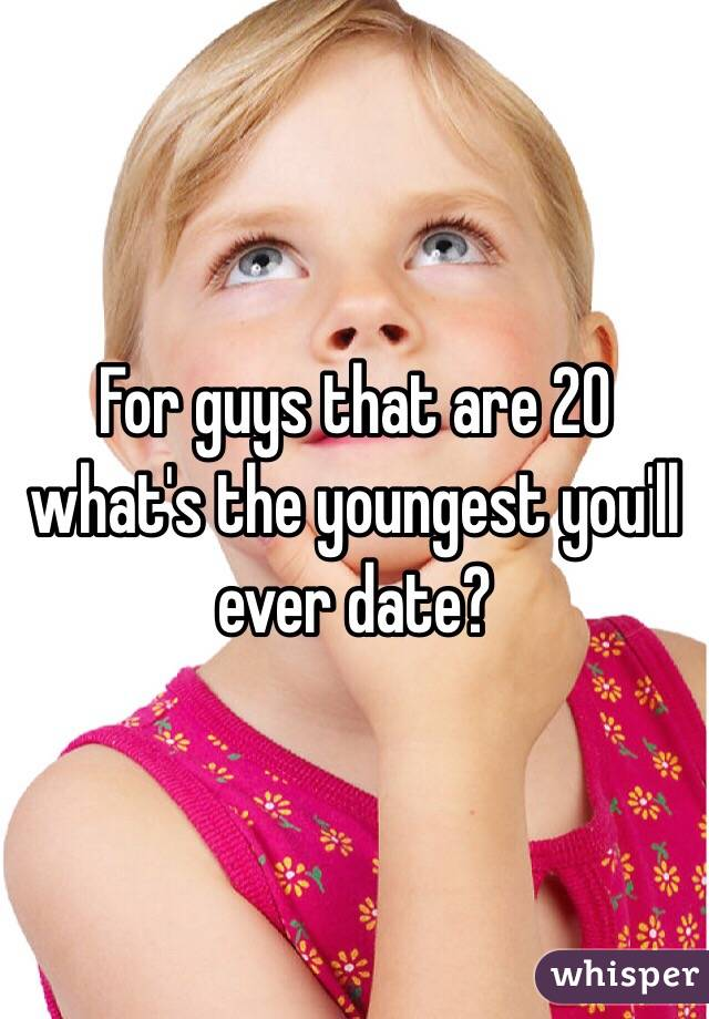 For guys that are 20 what's the youngest you'll ever date?