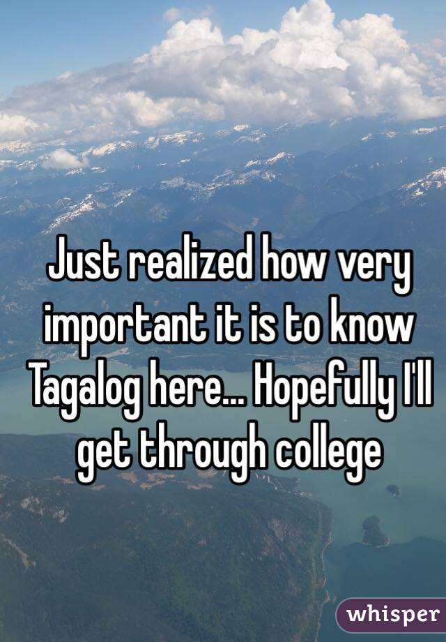 Just realized how very important it is to know Tagalog here... Hopefully I'll get through college