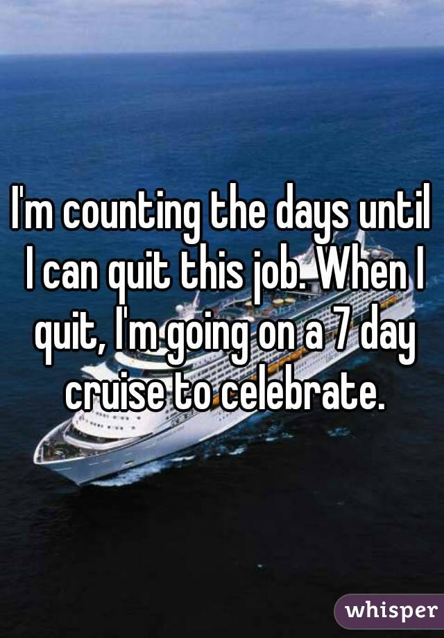 I'm counting the days until I can quit this job. When I quit, I'm going on a 7 day cruise to celebrate.