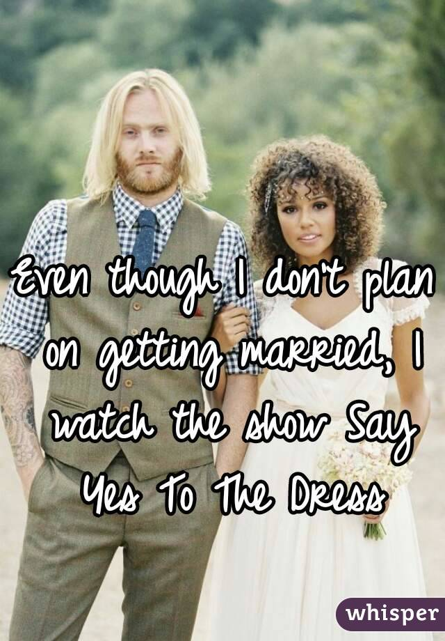 Even though I don't plan on getting married, I watch the show Say Yes To The Dress