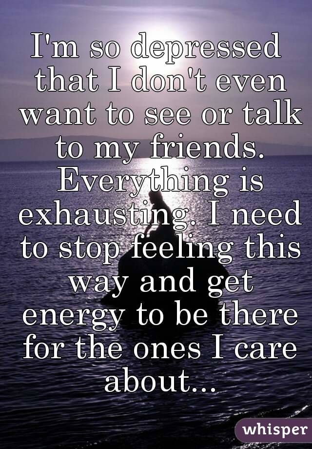 I'm so depressed that I don't even want to see or talk to my friends. Everything is exhausting. I need to stop feeling this way and get energy to be there for the ones I care about...