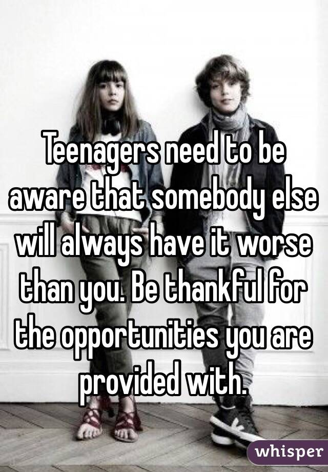 Teenagers need to be aware that somebody else will always have it worse than you. Be thankful for the opportunities you are provided with.
