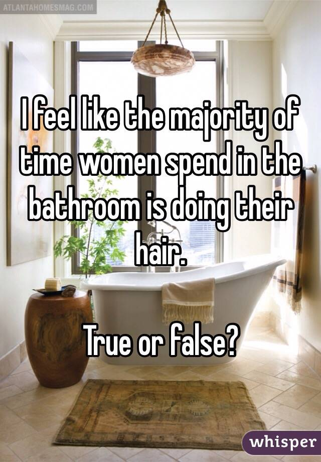 I feel like the majority of time women spend in the bathroom is doing their hair.  True or false?