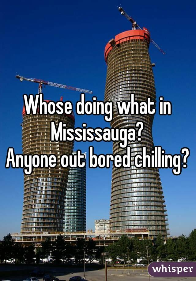 Whose doing what in Mississauga?  Anyone out bored chilling?