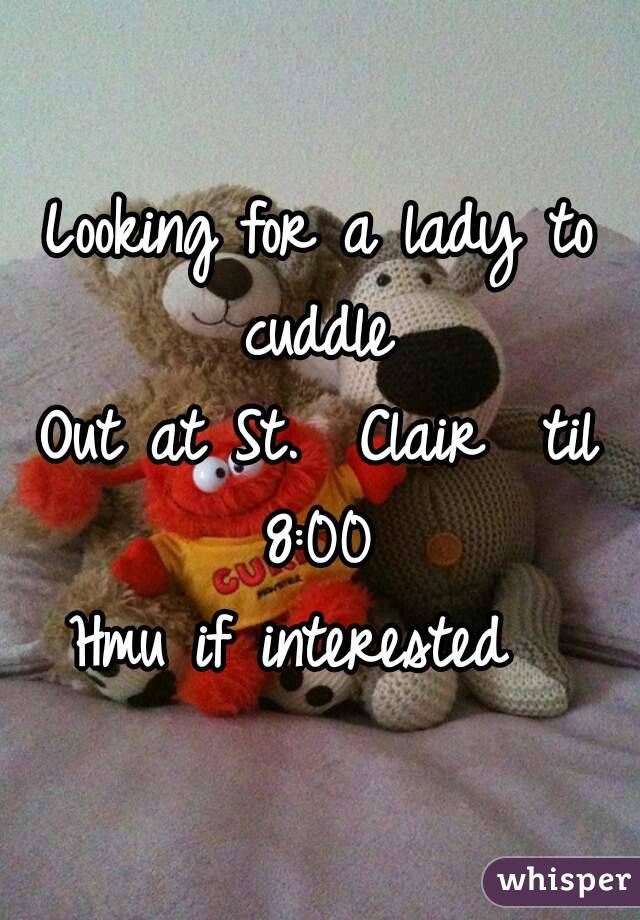 Looking for a lady to cuddle  Out at St.  Clair  til 8:00  Hmu if interested