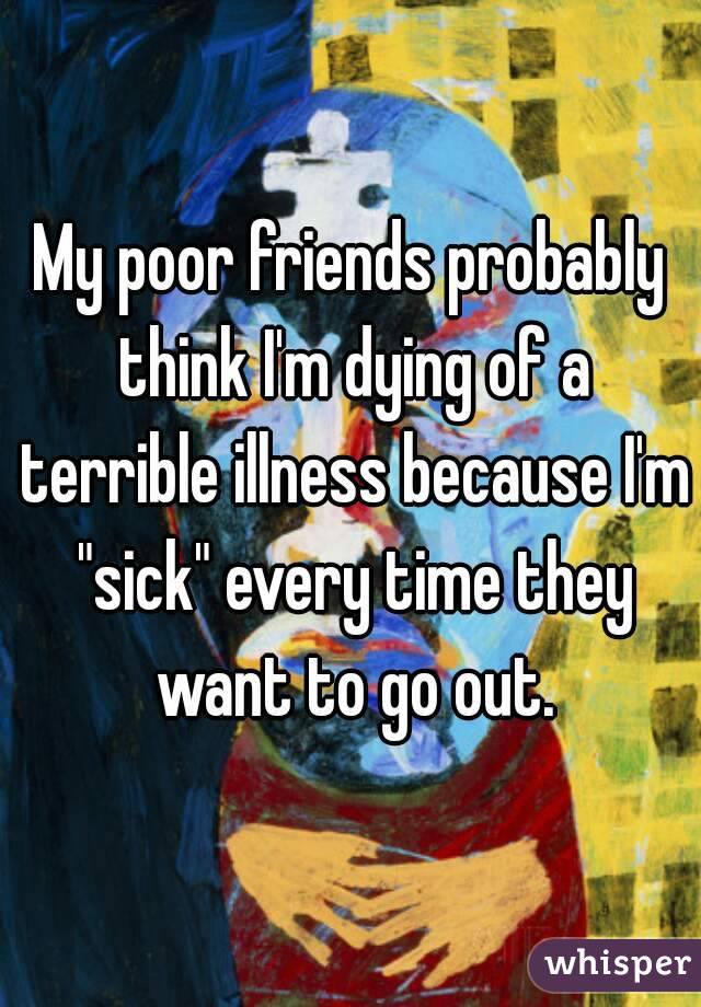 "My poor friends probably think I'm dying of a terrible illness because I'm ""sick"" every time they want to go out."
