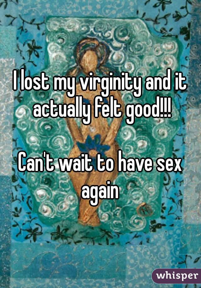 I lost my virginity and it actually felt good!!!  Can't wait to have sex again