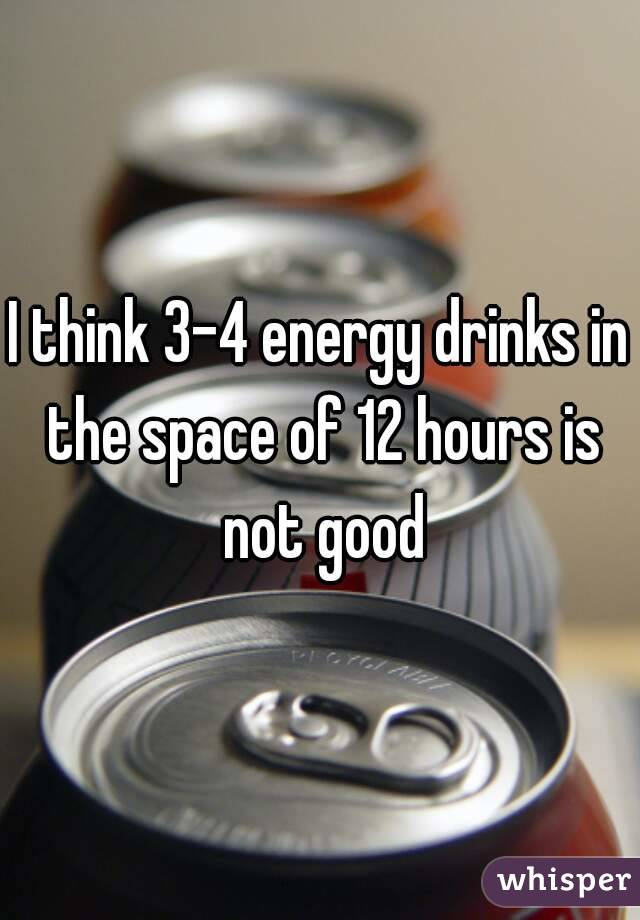 I think 3-4 energy drinks in the space of 12 hours is not good