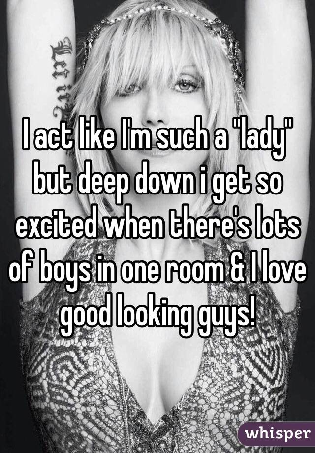 "I act like I'm such a ""lady"" but deep down i get so excited when there's lots of boys in one room & I love good looking guys!"