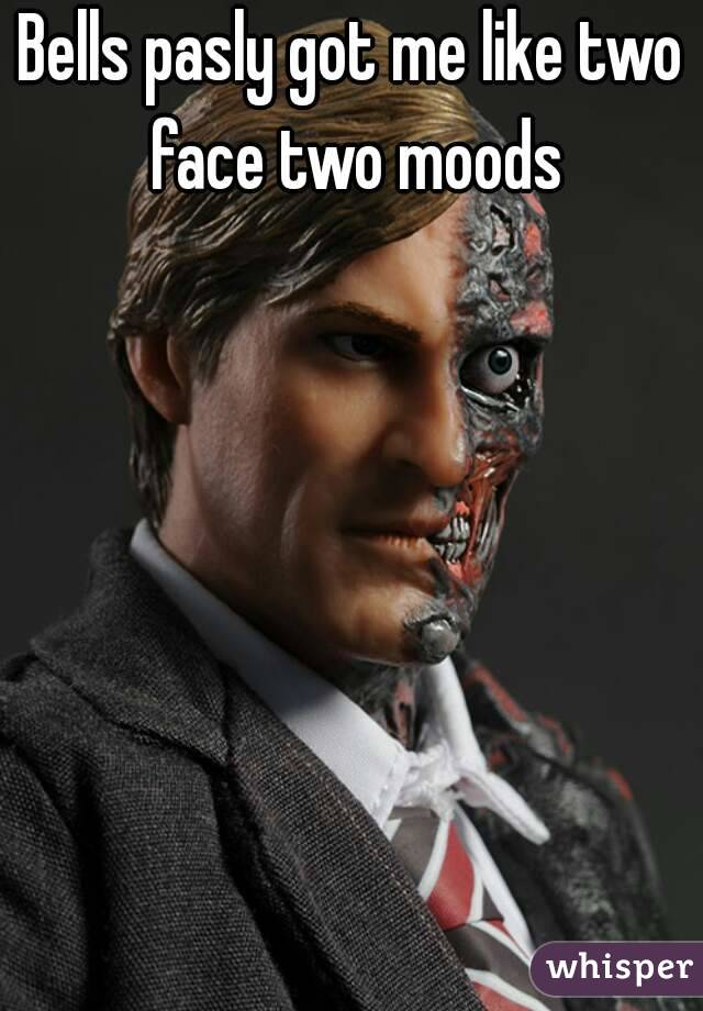 Bells pasly got me like two face two moods