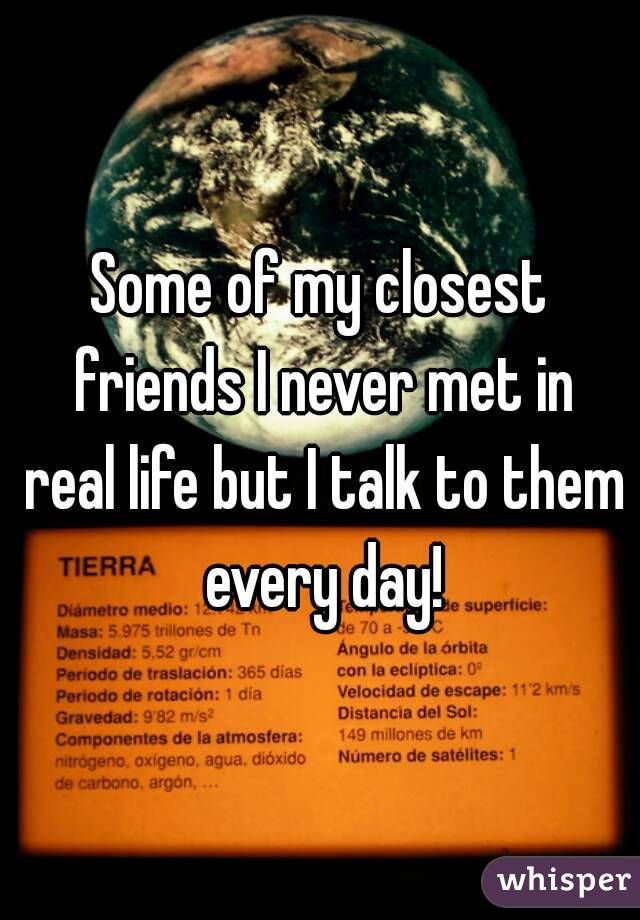 Some of my closest friends I never met in real life but I talk to them every day!