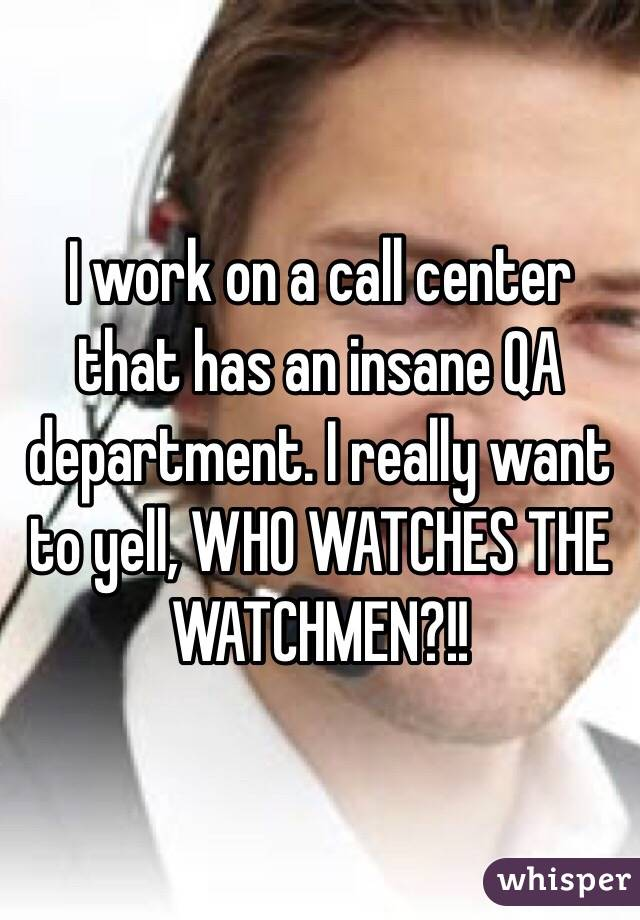 I work on a call center that has an insane QA department. I really want to yell, WHO WATCHES THE WATCHMEN?!!
