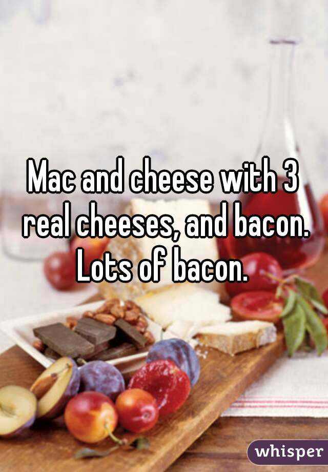 Mac and cheese with 3 real cheeses, and bacon. Lots of bacon.