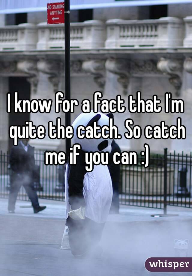 I know for a fact that I'm quite the catch. So catch me if you can :)