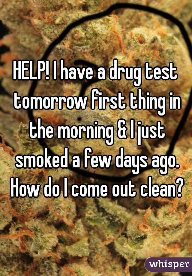 HELP! I have a drug test tomorrow first thing in the morning & I just smoked a few days ago. How do I come out clean?