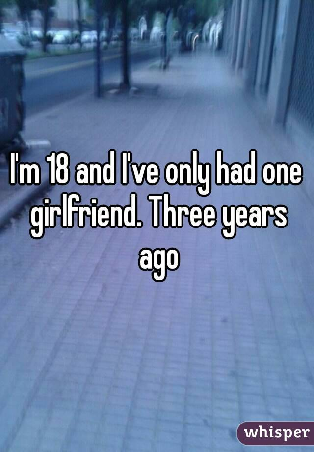 I'm 18 and I've only had one girlfriend. Three years ago