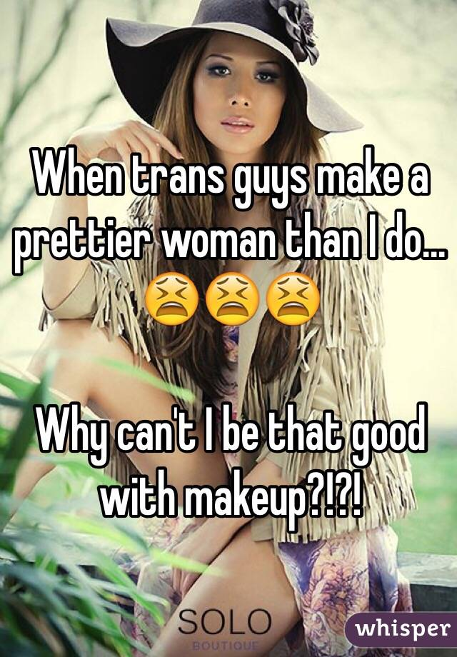 When trans guys make a prettier woman than I do...  😫😫😫  Why can't I be that good with makeup?!?!