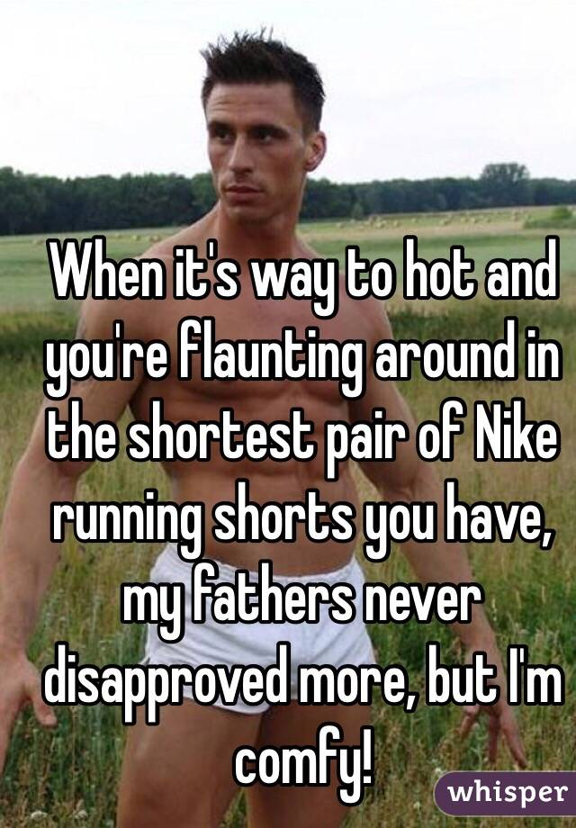 When it's way to hot and you're flaunting around in the shortest pair of Nike running shorts you have, my fathers never disapproved more, but I'm comfy!