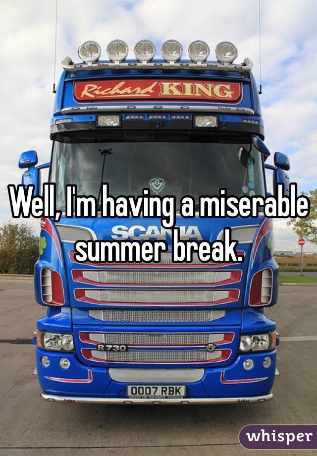 Well, I'm having a miserable summer break.