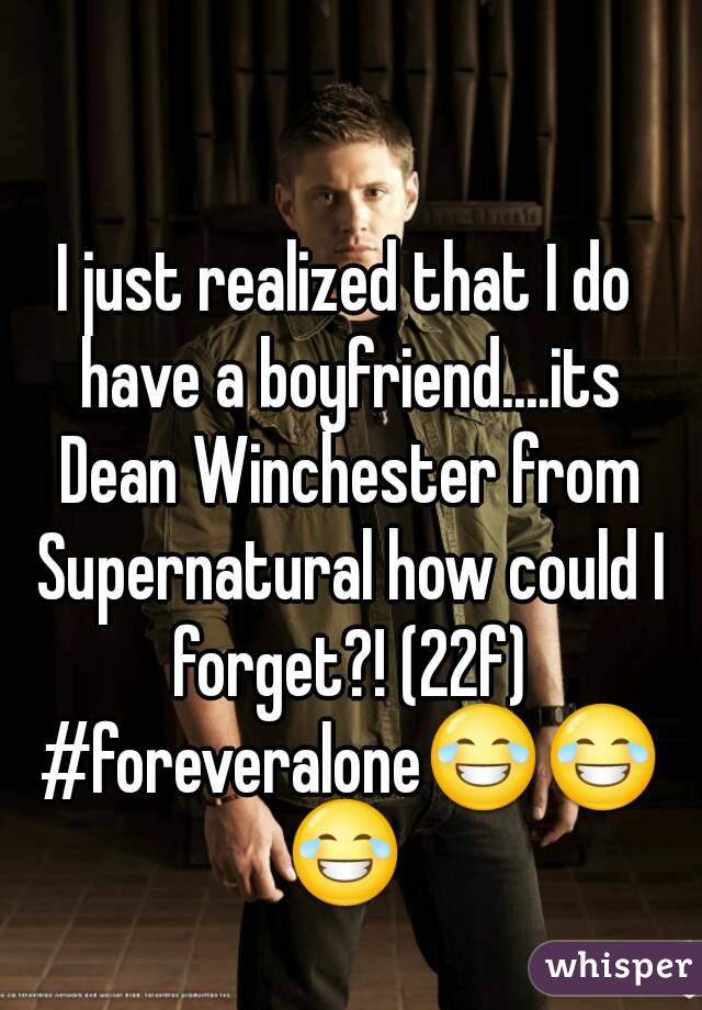 I just realized that I do have a boyfriend....its Dean Winchester from Supernatural how could I forget?! (22f) #foreveralone😂😂😂