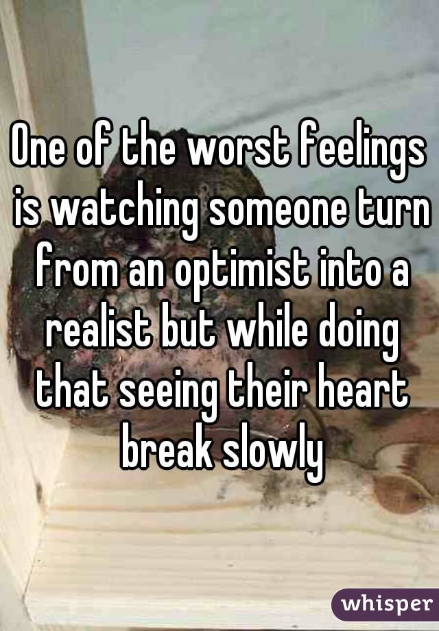 One of the worst feelings is watching someone turn from an optimist into a realist but while doing that seeing their heart break slowly