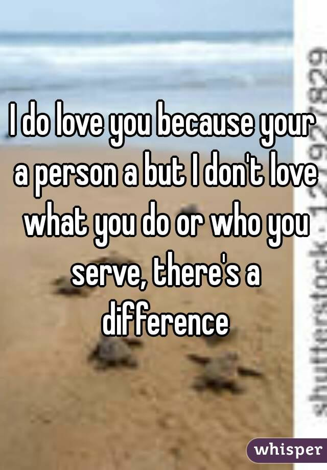 I do love you because your a person a but I don't love what you do or who you serve, there's a difference