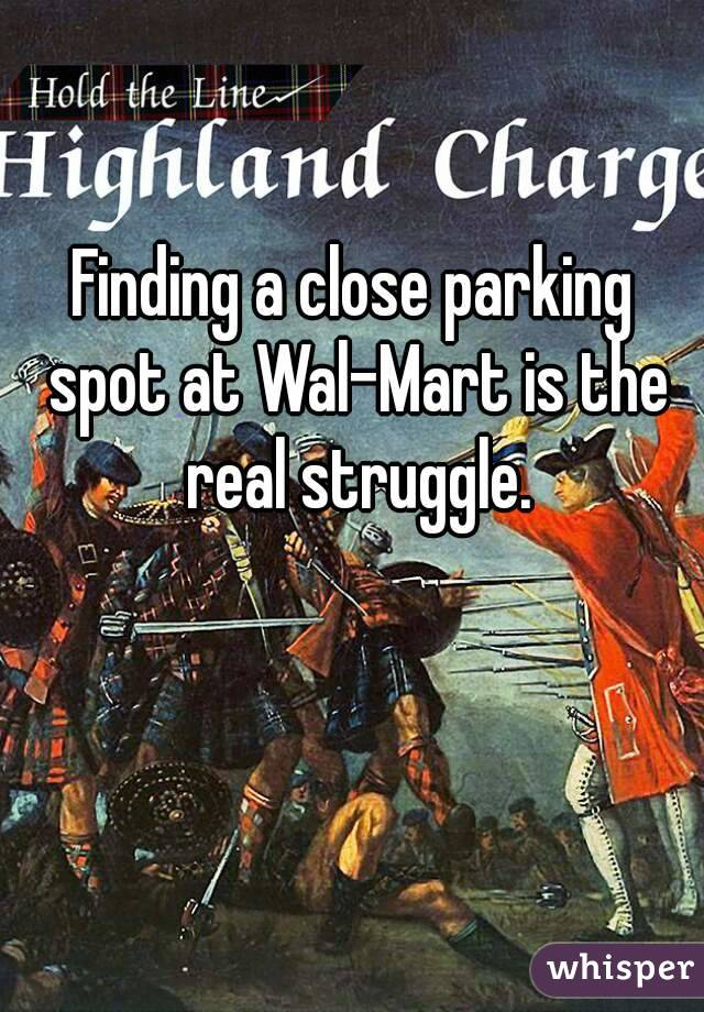 Finding a close parking spot at Wal-Mart is the real struggle.