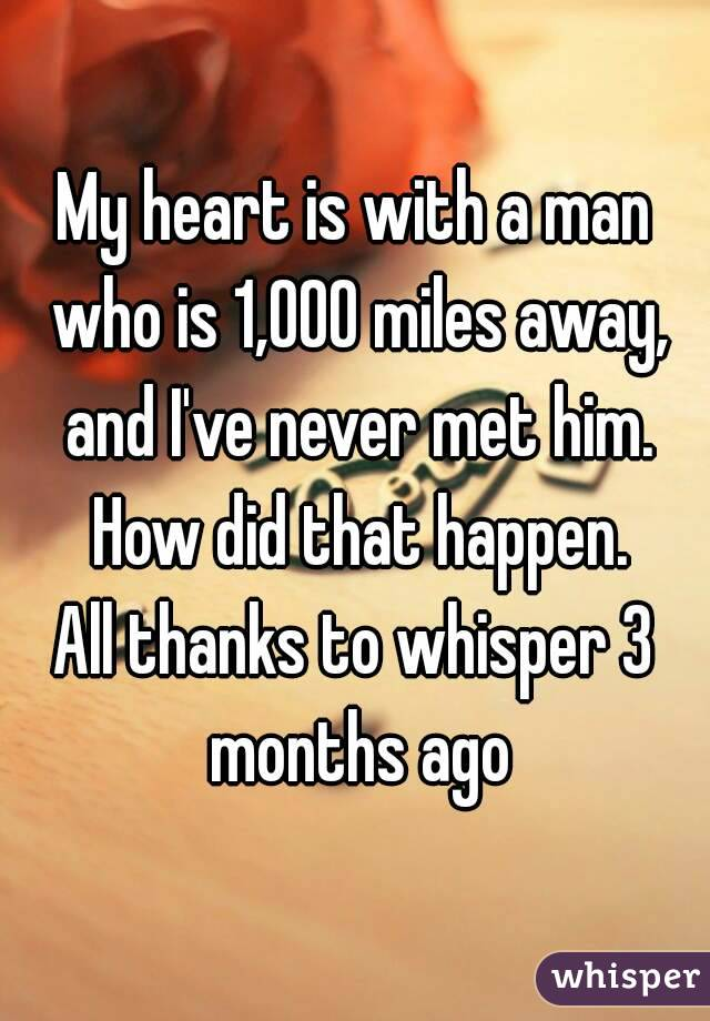 My heart is with a man who is 1,000 miles away, and I've never met him. How did that happen. All thanks to whisper 3 months ago