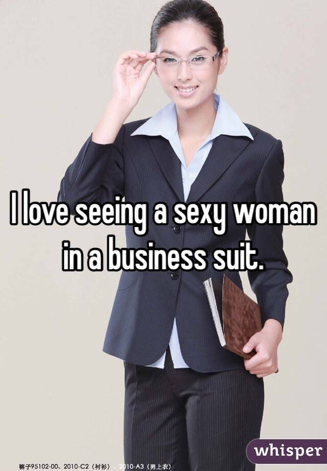 I love seeing a sexy woman in a business suit.