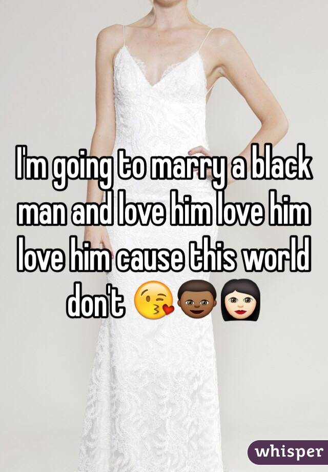 I'm going to marry a black man and love him love him love him cause this world don't 😘👦🏾👩🏻
