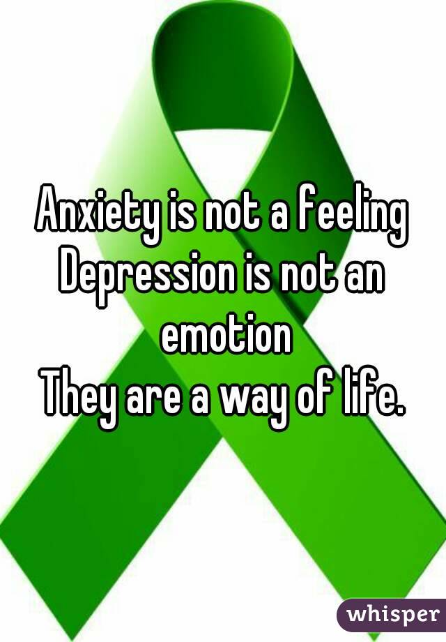 Anxiety is not a feeling Depression is not an emotion They are a way of life.