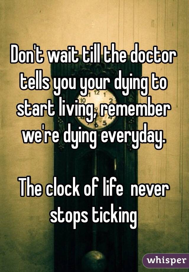 Don't wait till the doctor tells you your dying to start living, remember we're dying everyday.   The clock of life  never stops ticking
