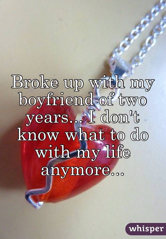 Broke up with my boyfriend of two years... I don't know what to do with my life anymore...