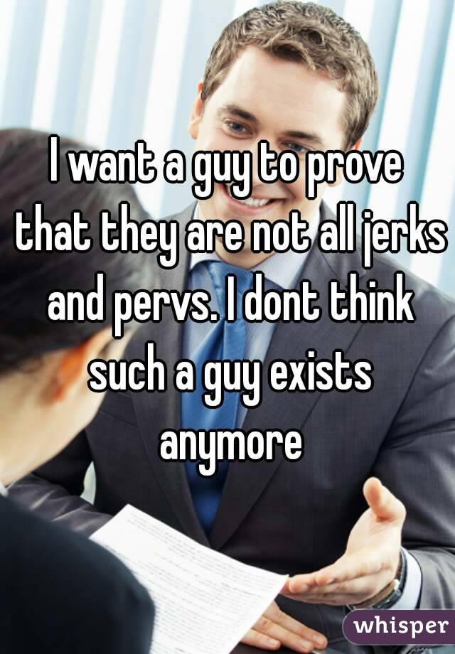 I want a guy to prove that they are not all jerks and pervs. I dont think such a guy exists anymore